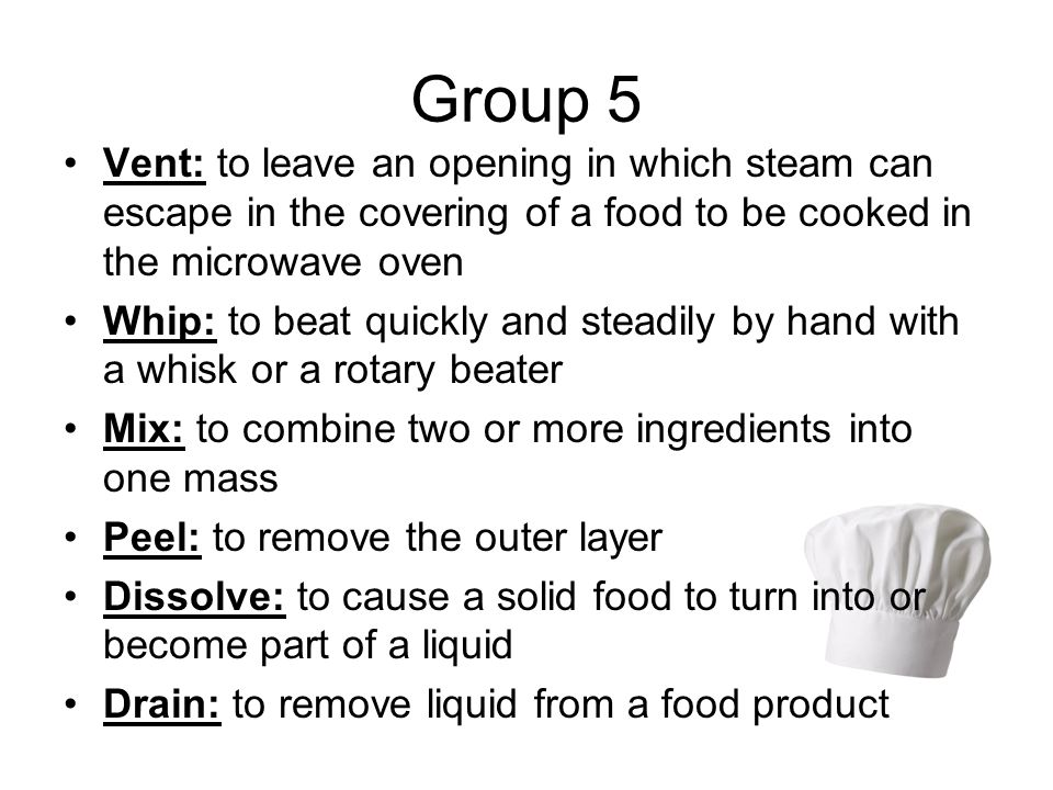 Group 5 Vent: to leave an opening in which steam can escape in the covering of a food to be cooked in the microwave oven.