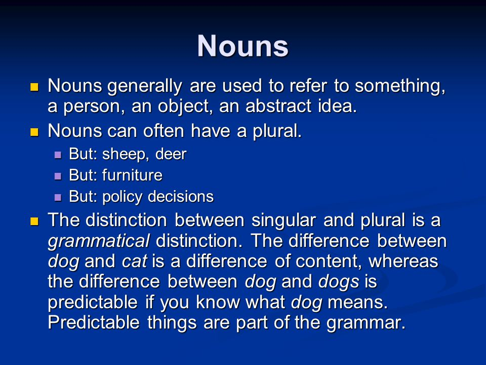 Nouns Nouns generally are used to refer to something, a person, an object, an abstract idea. Nouns can often have a plural.