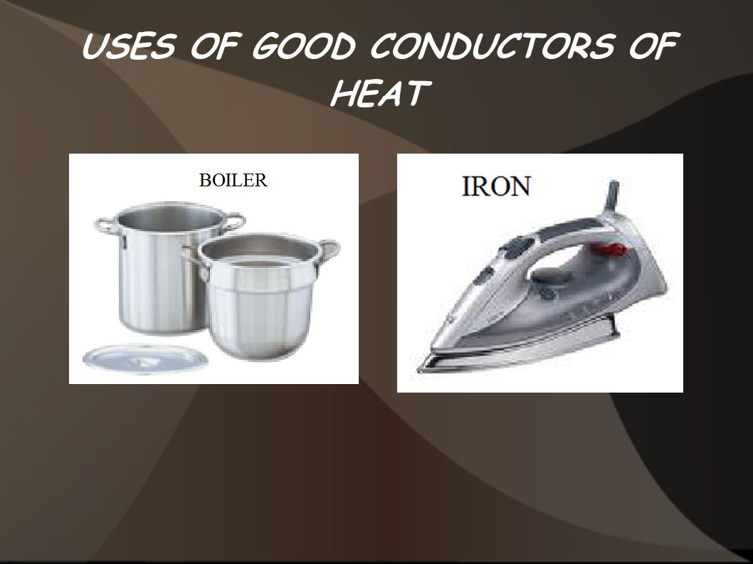 USES OF GOOD CONDUCTORS OF HEAT