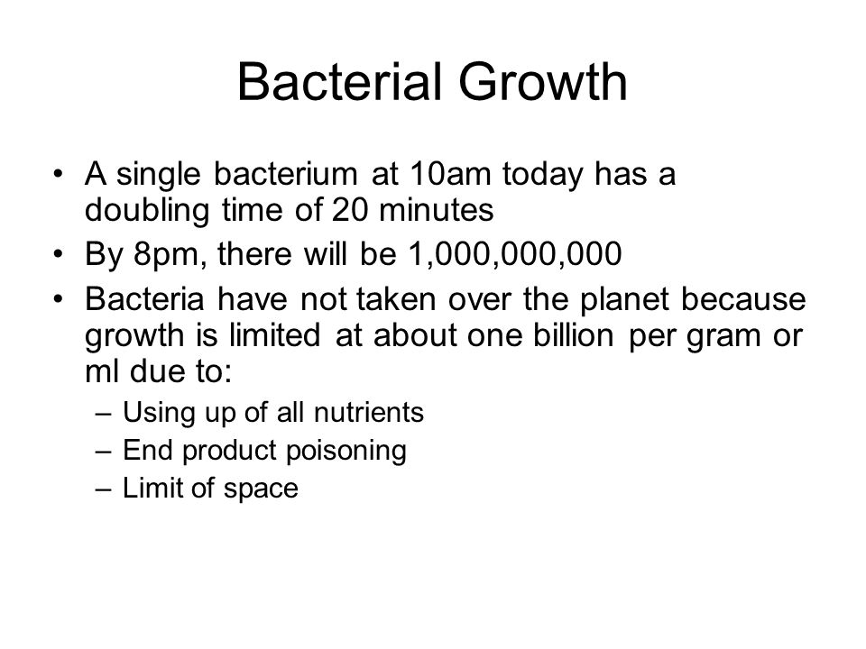 Bacterial Growth A single bacterium at 10am today has a doubling time of 20 minutes. By 8pm, there will be 1,000,000,000.
