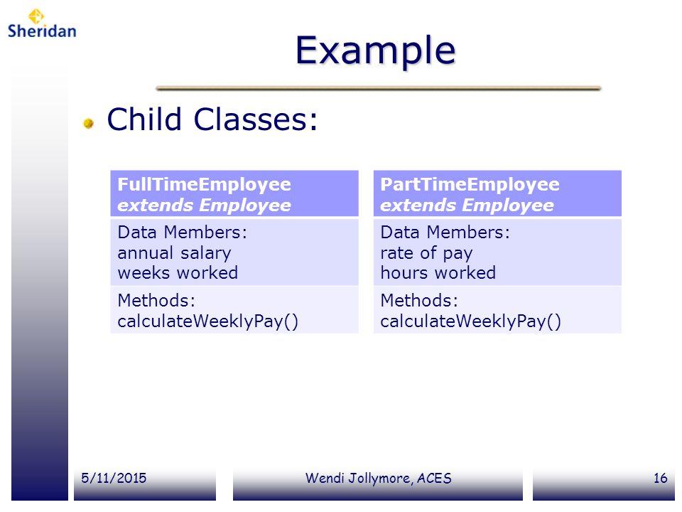 Example Child Classes: FullTimeEmployee extends Employee Data Members: