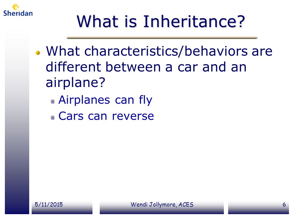 What is Inheritance What characteristics/behaviors are different between a car and an airplane Airplanes can fly.