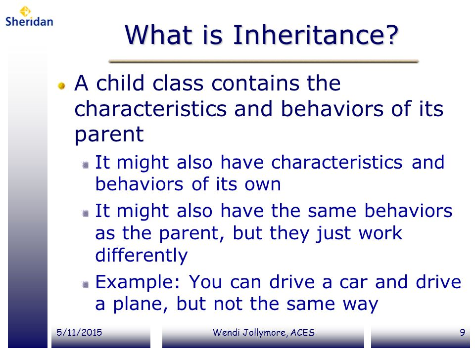 What is Inheritance A child class contains the characteristics and behaviors of its parent.