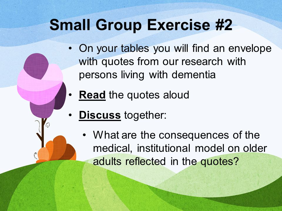 Small Group Exercise #2 On your tables you will find an envelope with quotes from our research with persons living with dementia.
