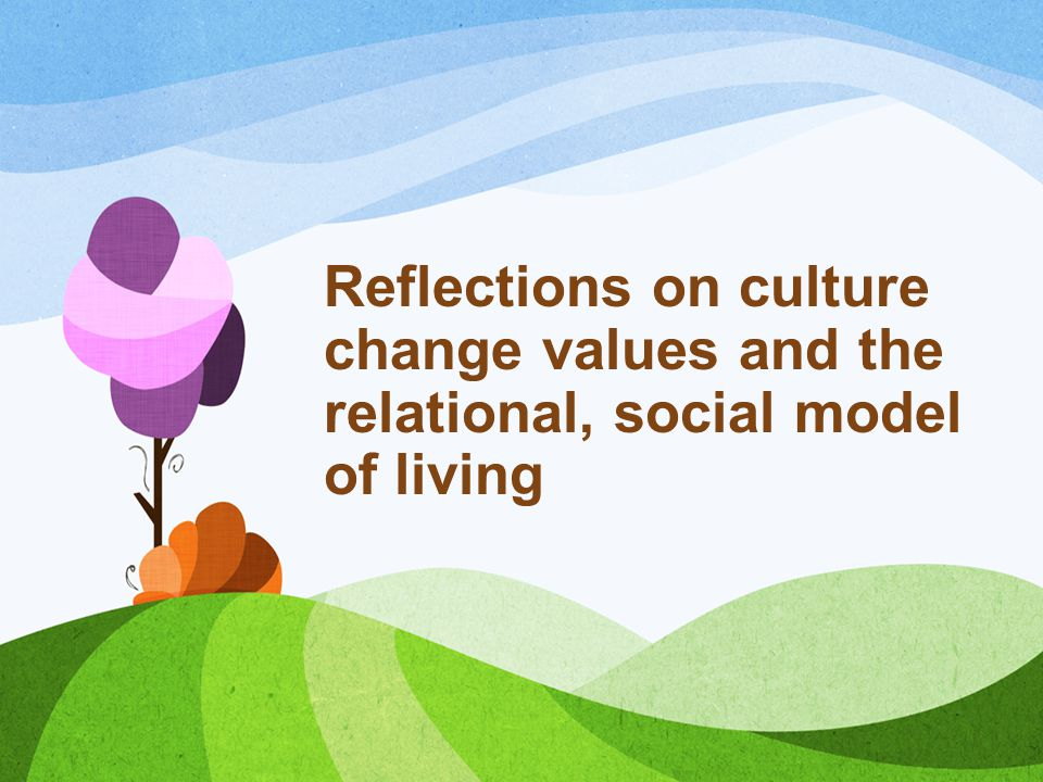 Reflections on culture change values and the relational, social model of living