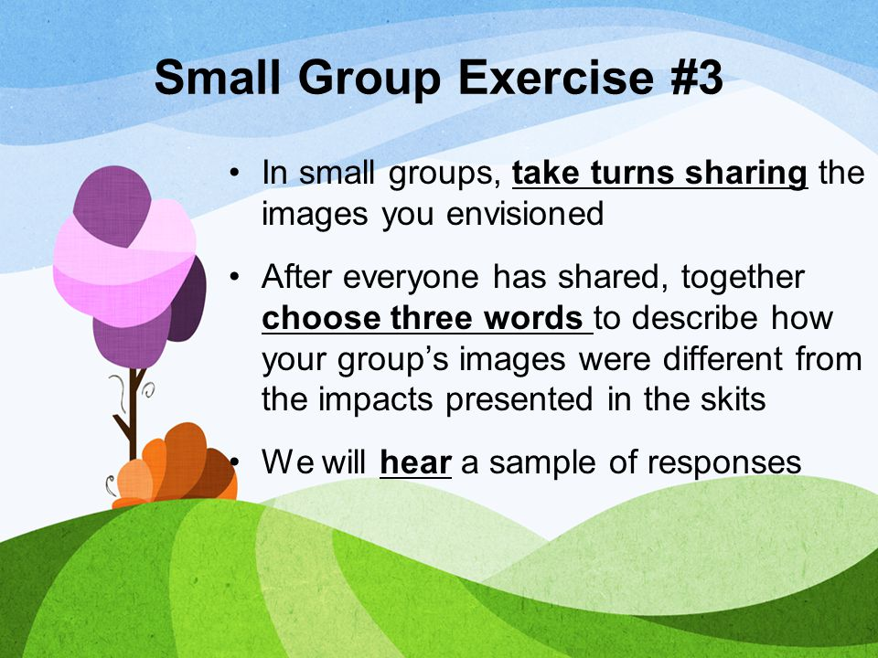 Small Group Exercise #3 In small groups, take turns sharing the images you envisioned.