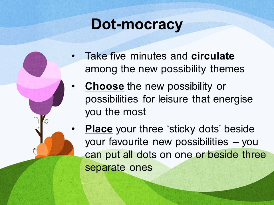 Dot-mocracy Take five minutes and circulate among the new possibility themes.