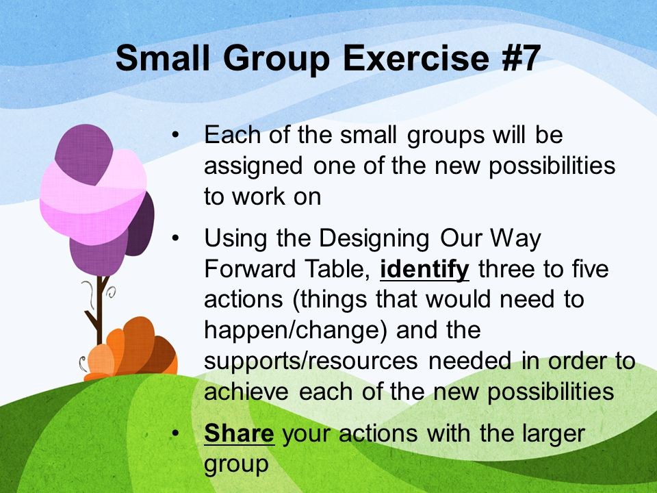 Small Group Exercise #7 Each of the small groups will be assigned one of the new possibilities to work on.