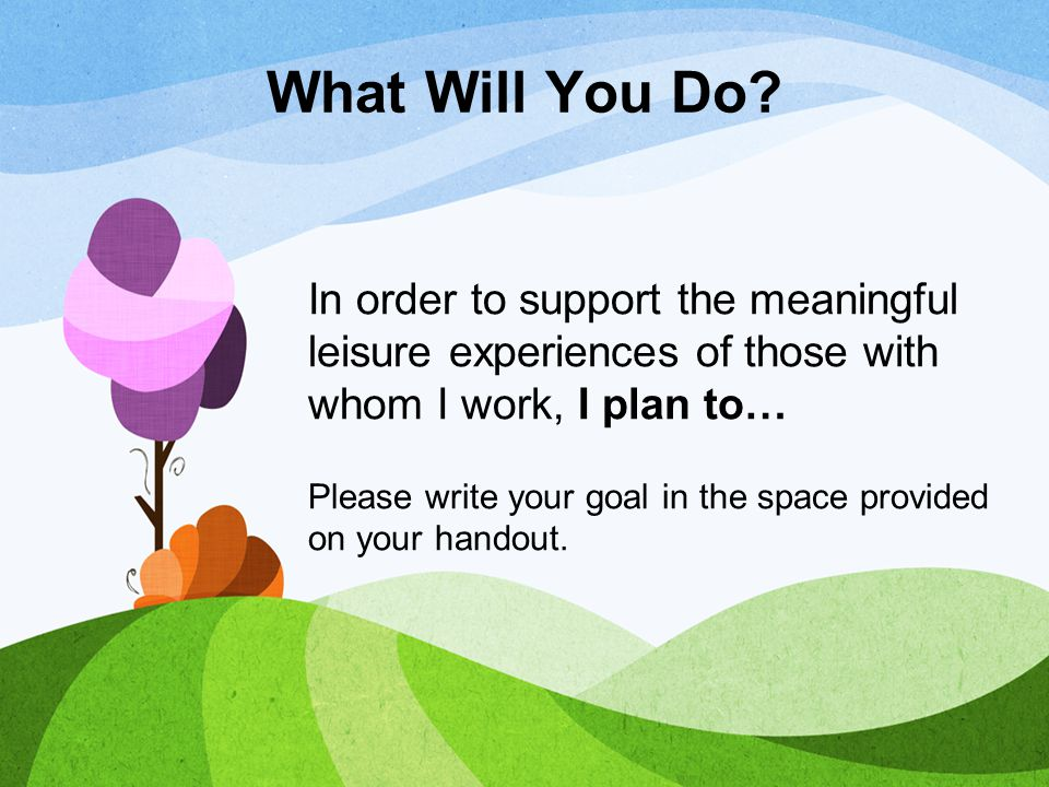 What Will You Do In order to support the meaningful leisure experiences of those with whom I work, I plan to…