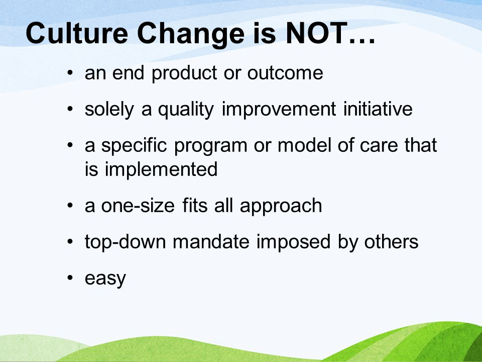 Culture Change is NOT… an end product or outcome
