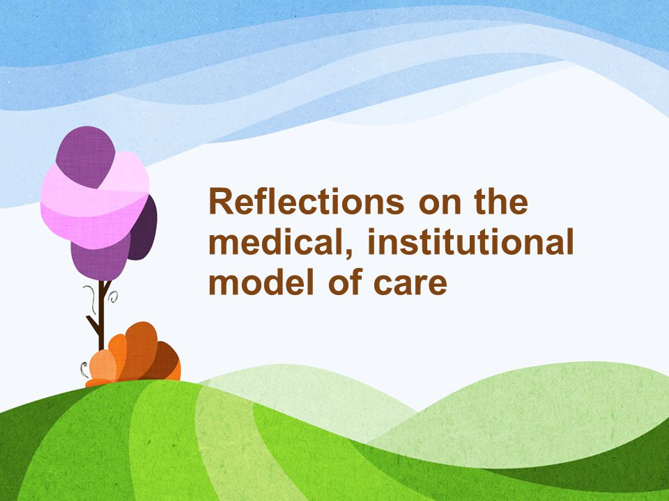 Reflections on the medical, institutional model of care