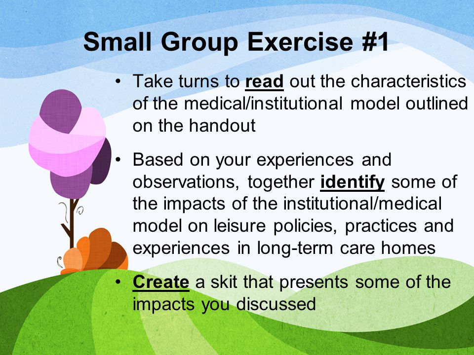 Small Group Exercise #1 Take turns to read out the characteristics of the medical/institutional model outlined on the handout.