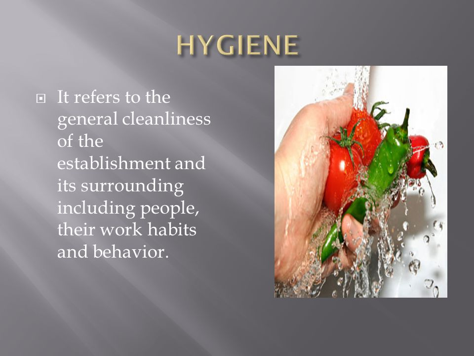 HYGIENE It refers to the general cleanliness of the establishment and its surrounding including people, their work habits and behavior.