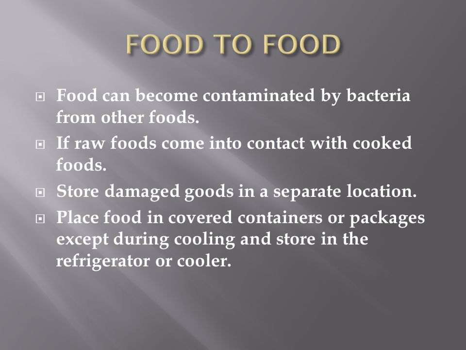 FOOD TO FOOD Food can become contaminated by bacteria from other foods. If raw foods come into contact with cooked foods.