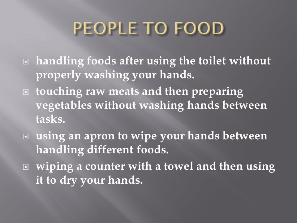 PEOPLE TO FOOD handling foods after using the toilet without properly washing your hands.