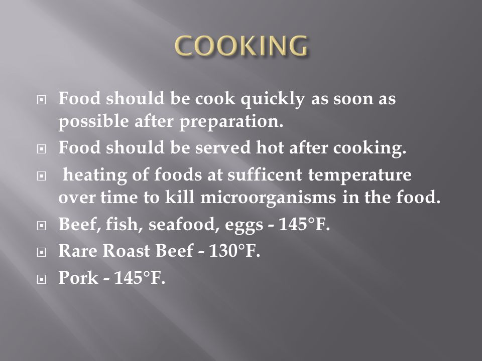 COOKING Food should be cook quickly as soon as possible after preparation. Food should be served hot after cooking.