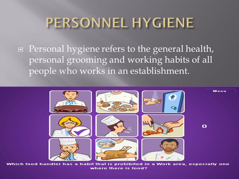 PERSONNEL HYGIENE Personal hygiene refers to the general health, personal grooming and working habits of all people who works in an establishment.