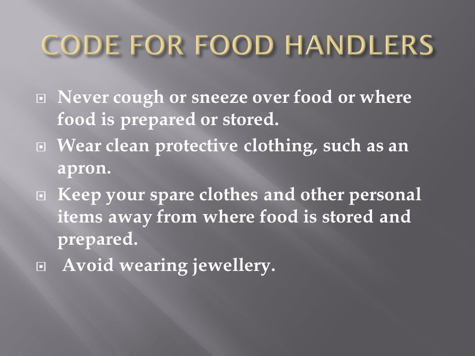 CODE FOR FOOD HANDLERS Never cough or sneeze over food or where food is prepared or stored. Wear clean protective clothing, such as an apron.