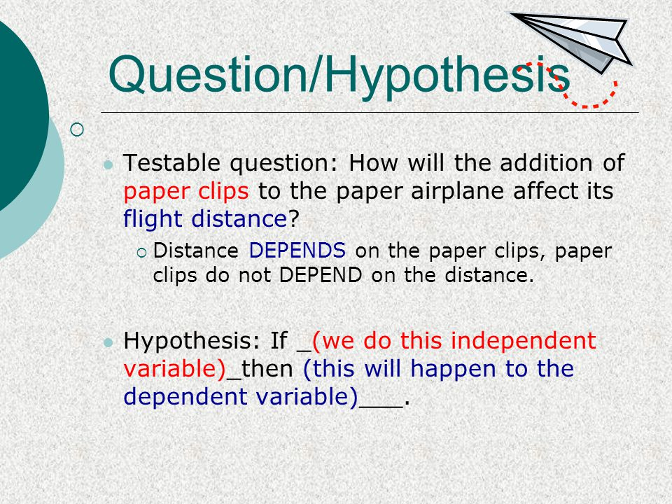 Question/Hypothesis Testable question: How will the addition of paper clips to the paper airplane affect its flight distance