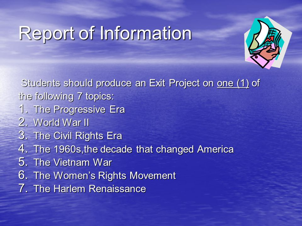 Report of Information Students should produce an Exit Project on one (1) of. the following 7 topics: