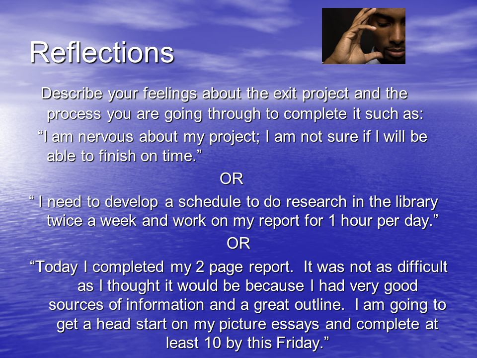 Reflections Describe your feelings about the exit project and the process you are going through to complete it such as: