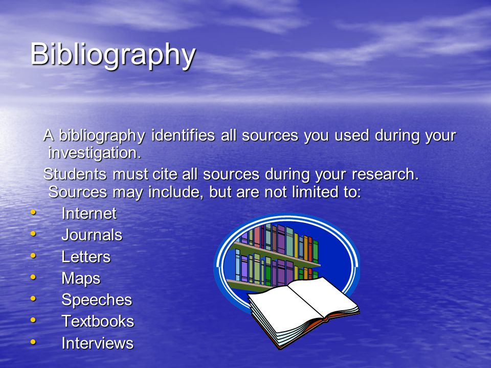 Bibliography A bibliography identifies all sources you used during your investigation.