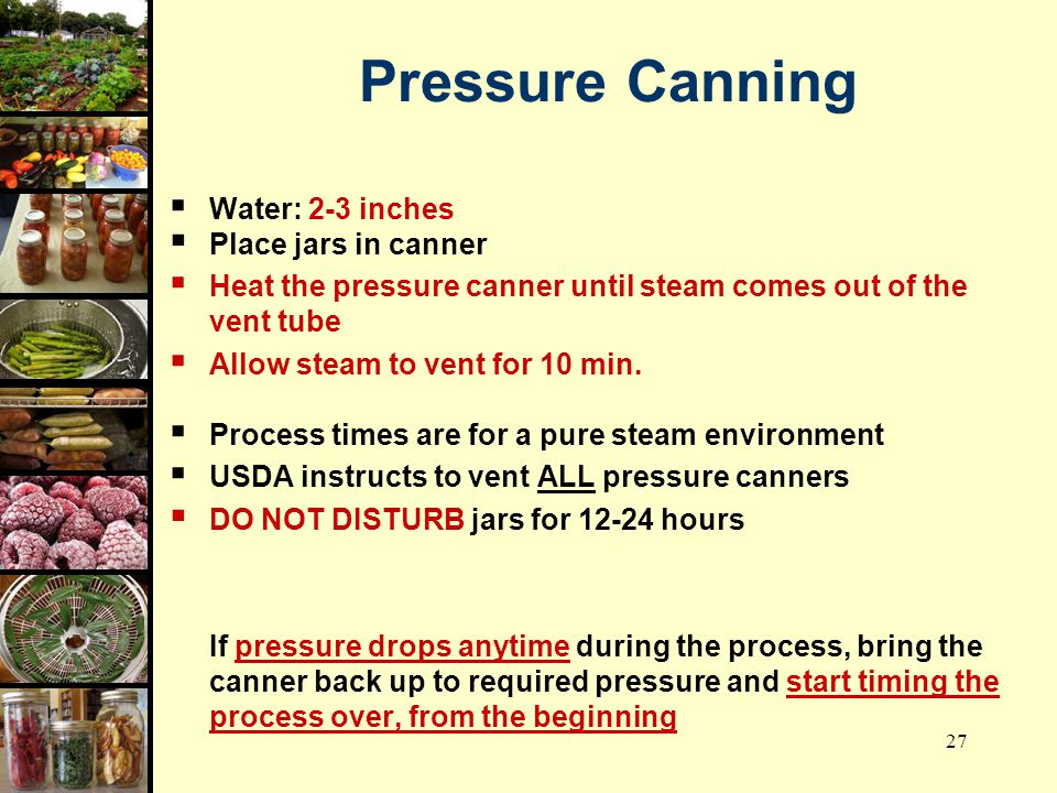Pressure Canning Water: 2-3 inches Place jars in canner