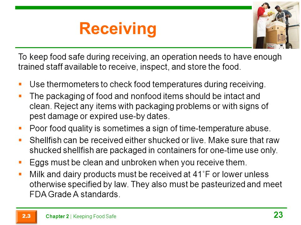 Receiving To keep food safe during receiving, an operation needs to have enough trained staff available to receive, inspect, and store the food.