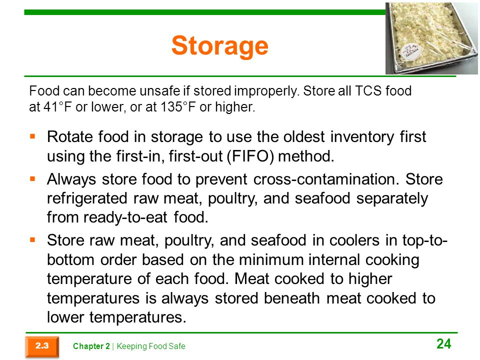 Storage Food can become unsafe if stored improperly. Store all TCS food at 41°F or lower, or at 135°F or higher.