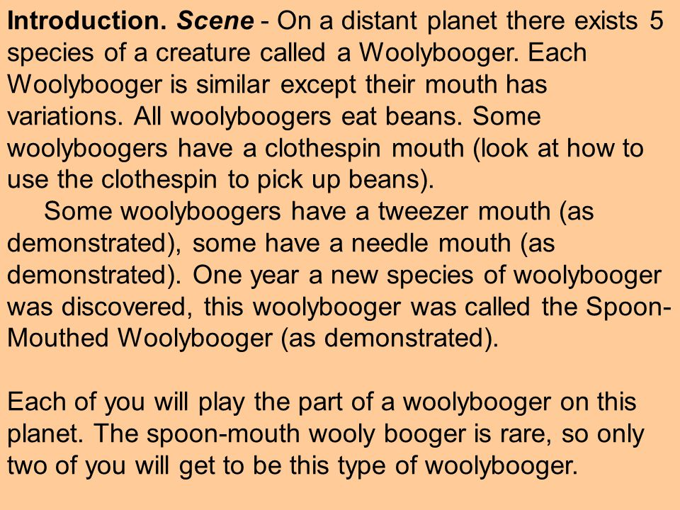 Introduction. Scene - On a distant planet there exists 5 species of a creature called a Woolybooger. Each Woolybooger is similar except their mouth has variations. All woolyboogers eat beans. Some woolyboogers have a clothespin mouth (look at how to use the clothespin to pick up beans).