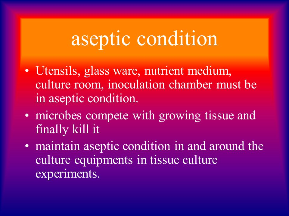 aseptic condition Utensils, glass ware, nutrient medium, culture room, inoculation chamber must be in aseptic condition.