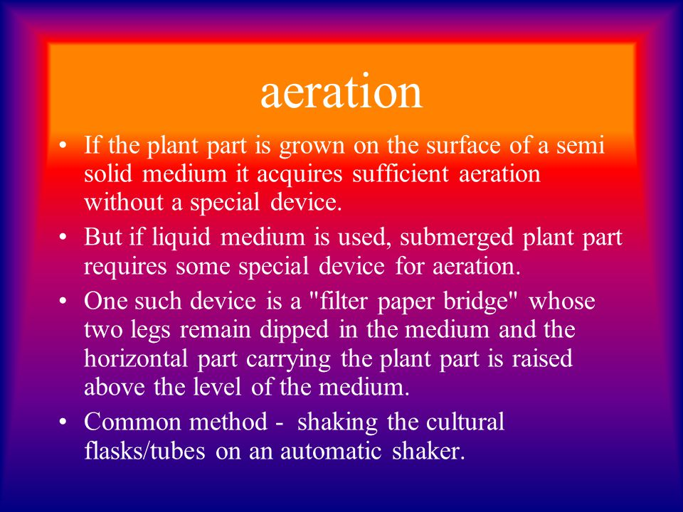 aeration If the plant part is grown on the surface of a semi solid medium it acquires sufficient aeration without a special device.