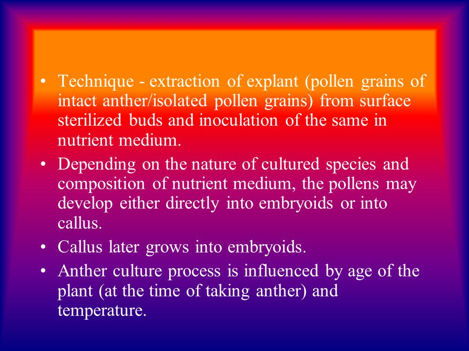 Technique - extraction of explant (pollen grains of intact anther/isolated pollen grains) from surface sterilized buds and inoculation of the same in nutrient medium.