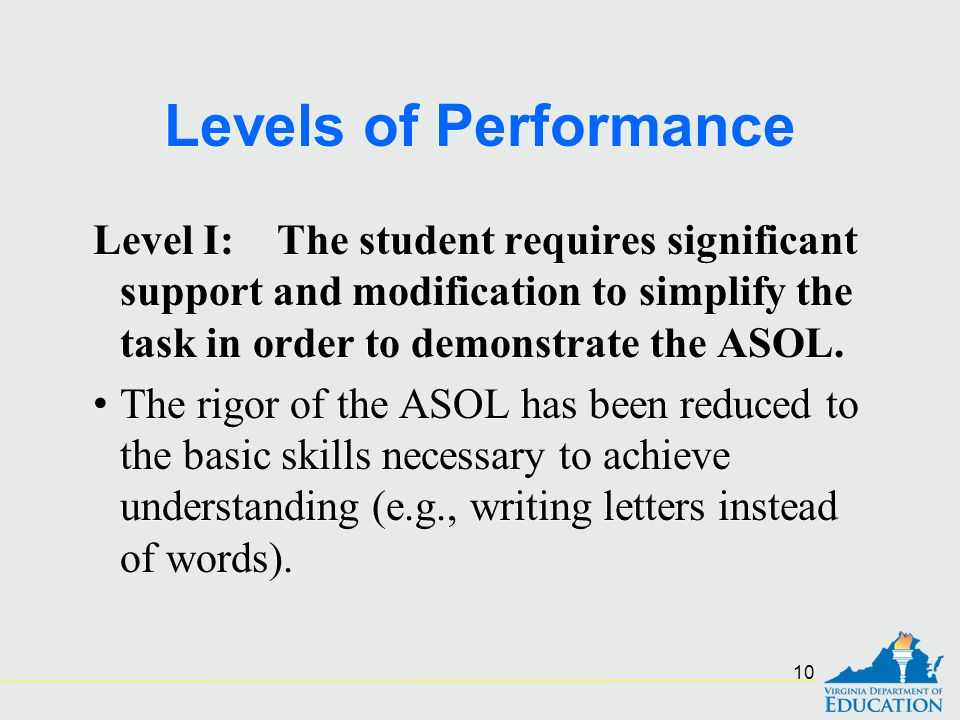 Levels of Performance Level I: The student requires significant support and modification to simplify the task in order to demonstrate the ASOL.