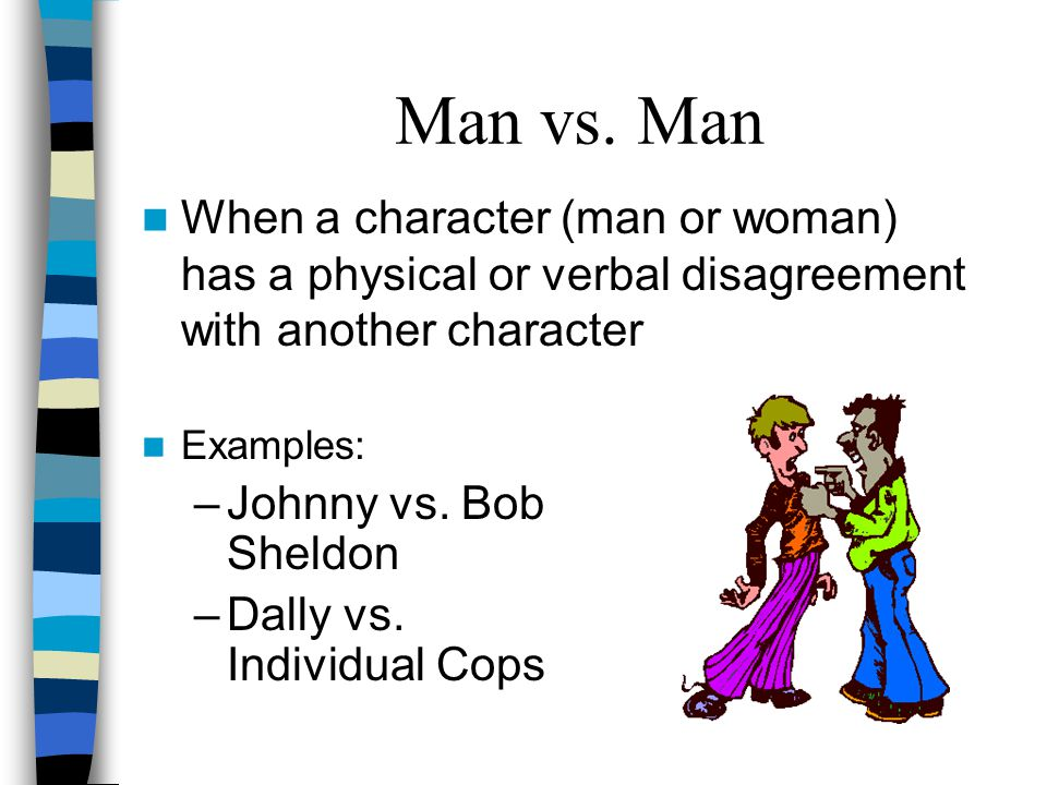 Man vs. Man When a character (man or woman) has a physical or verbal disagreement with another character.