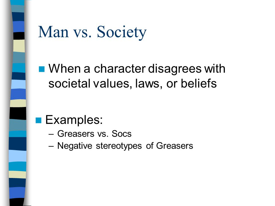 Man vs. Society When a character disagrees with societal values, laws, or beliefs. Examples: Greasers vs. Socs.