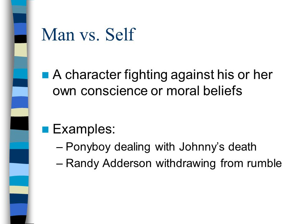 Man vs. Self A character fighting against his or her own conscience or moral beliefs. Examples: Ponyboy dealing with Johnny's death.