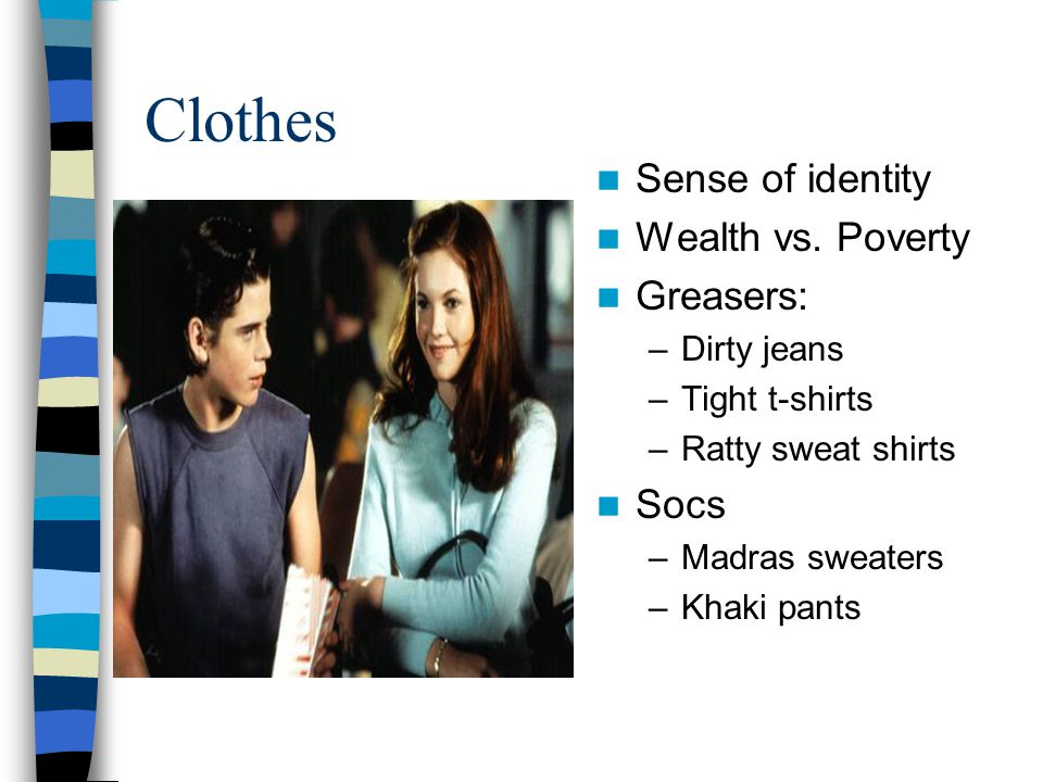 Clothes Sense of identity Wealth vs. Poverty Greasers: Socs