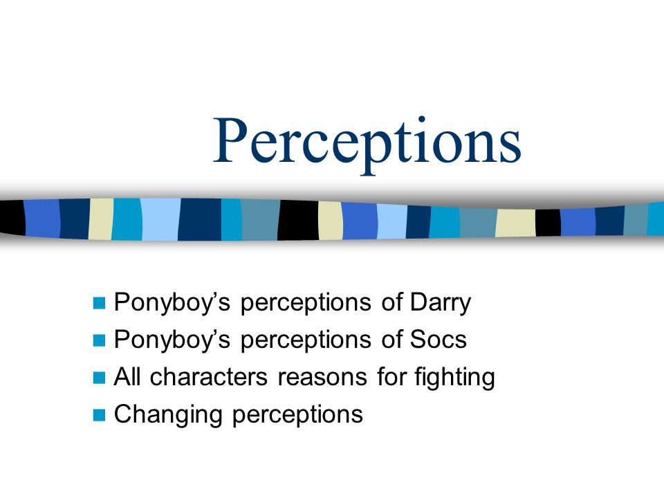Perceptions Ponyboy's perceptions of Darry