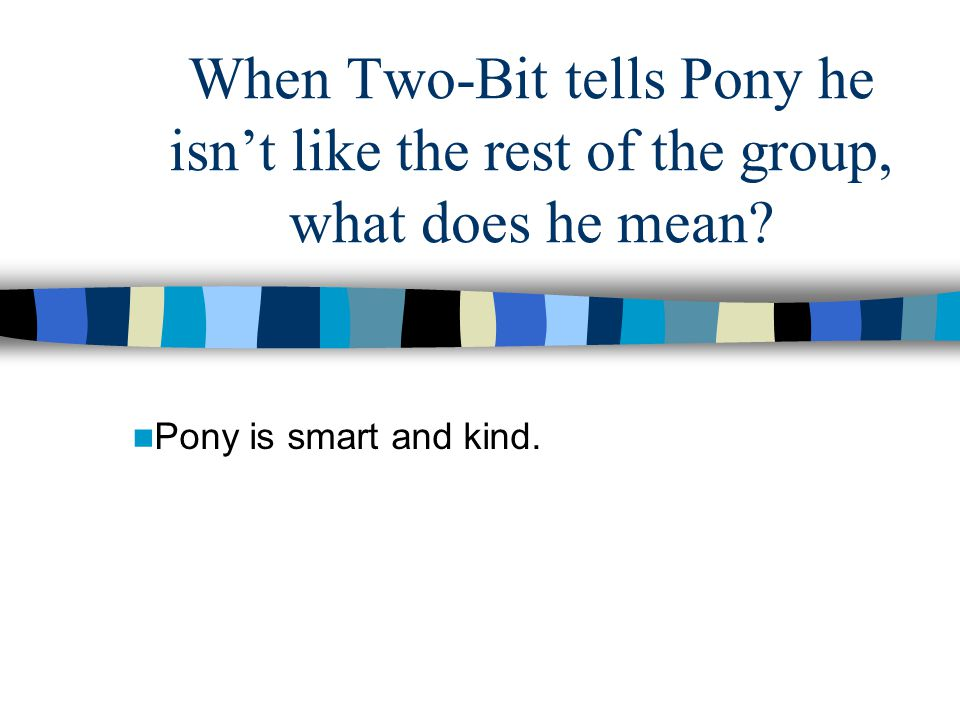 When Two-Bit tells Pony he isn't like the rest of the group, what does he mean