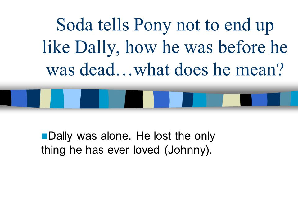 Dally was alone. He lost the only thing he has ever loved (Johnny).