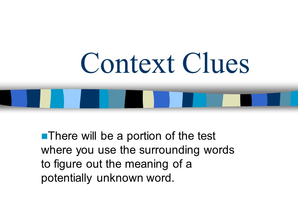Context Clues There will be a portion of the test where you use the surrounding words to figure out the meaning of a potentially unknown word.