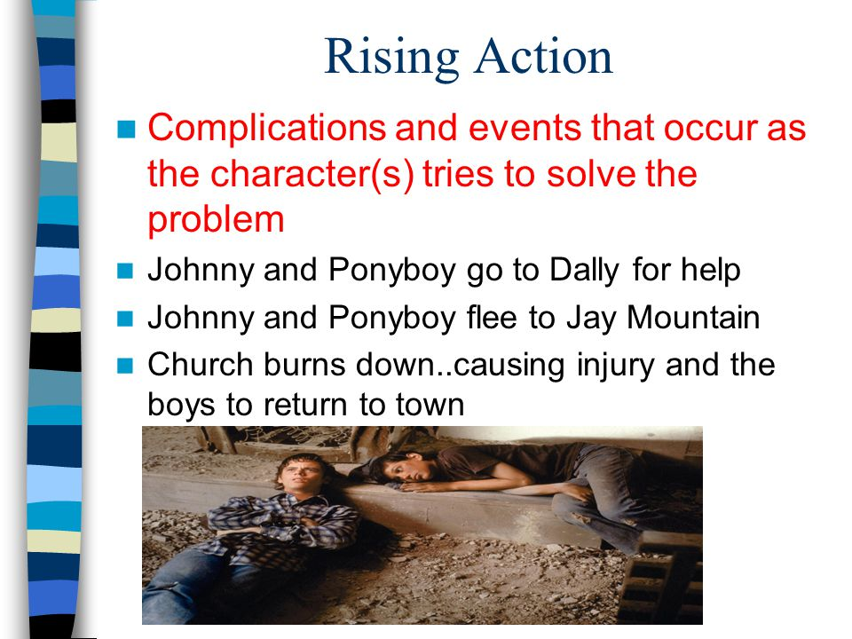Rising Action Complications and events that occur as the character(s) tries to solve the problem. Johnny and Ponyboy go to Dally for help.