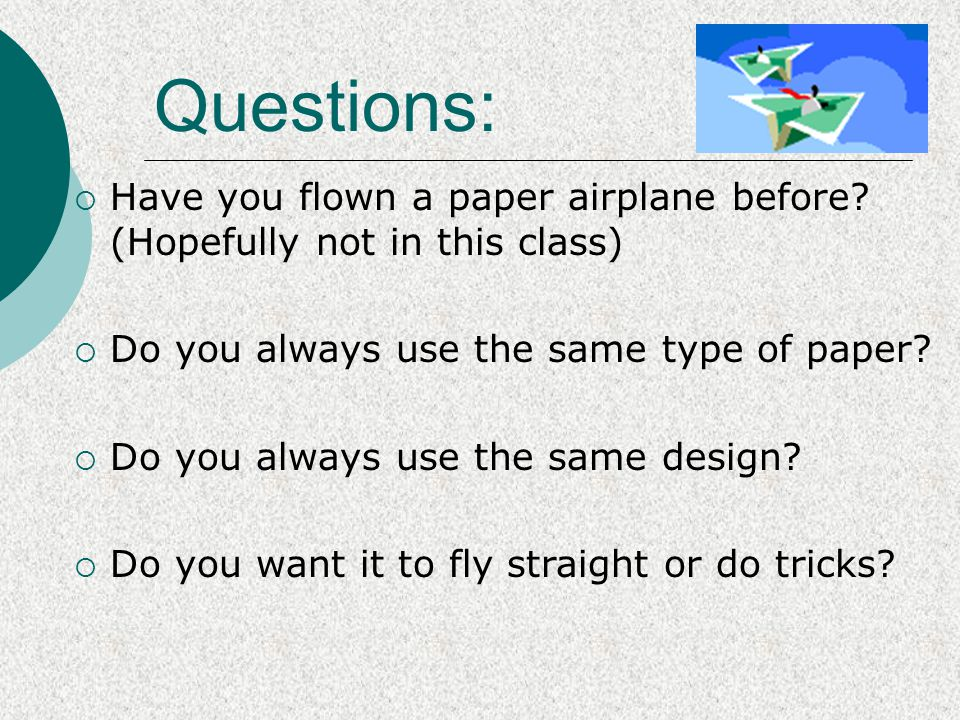 Questions: Have you flown a paper airplane before (Hopefully not in this class) Do you always use the same type of paper