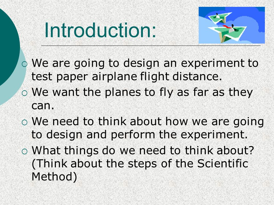 Introduction: We are going to design an experiment to test paper airplane flight distance. We want the planes to fly as far as they can.