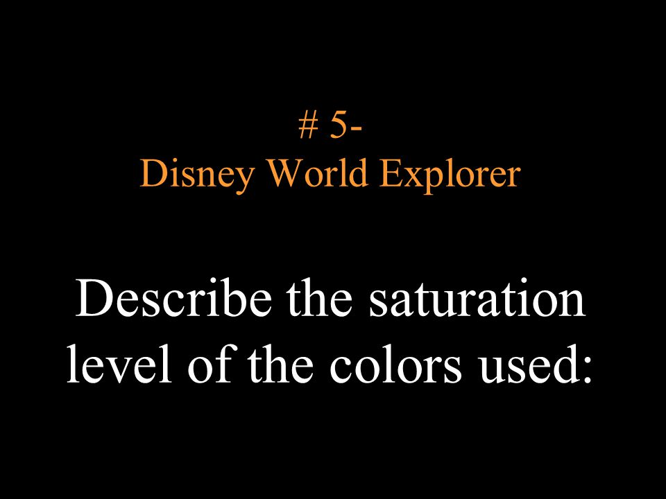 # 5- Disney World Explorer Describe the saturation level of the colors used:
