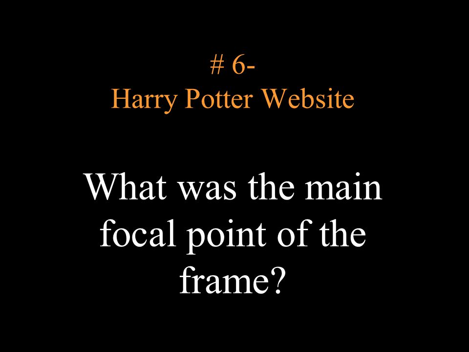 # 6- Harry Potter Website What was the main focal point of the frame