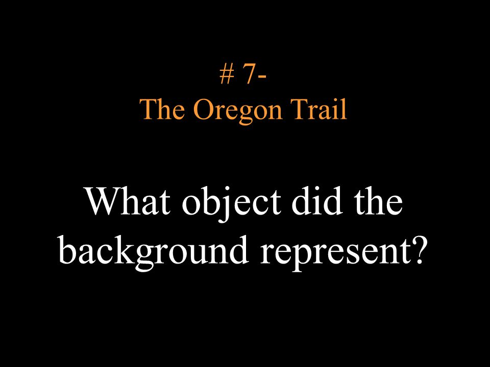 # 7- The Oregon Trail What object did the background represent