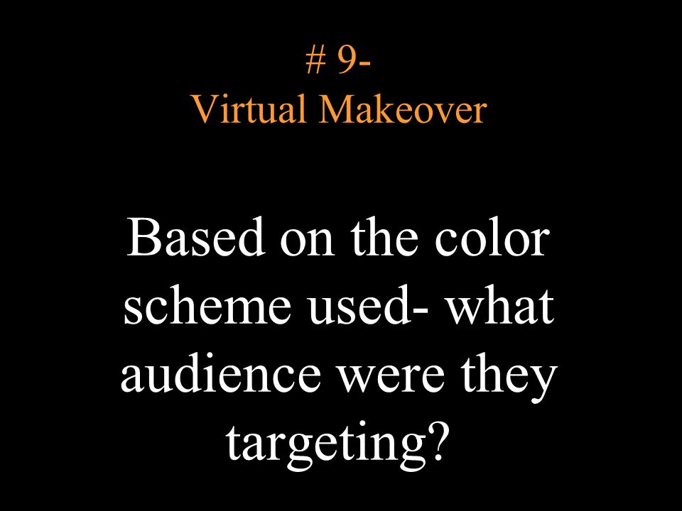 # 9- Virtual Makeover Based on the color scheme used- what audience were they targeting