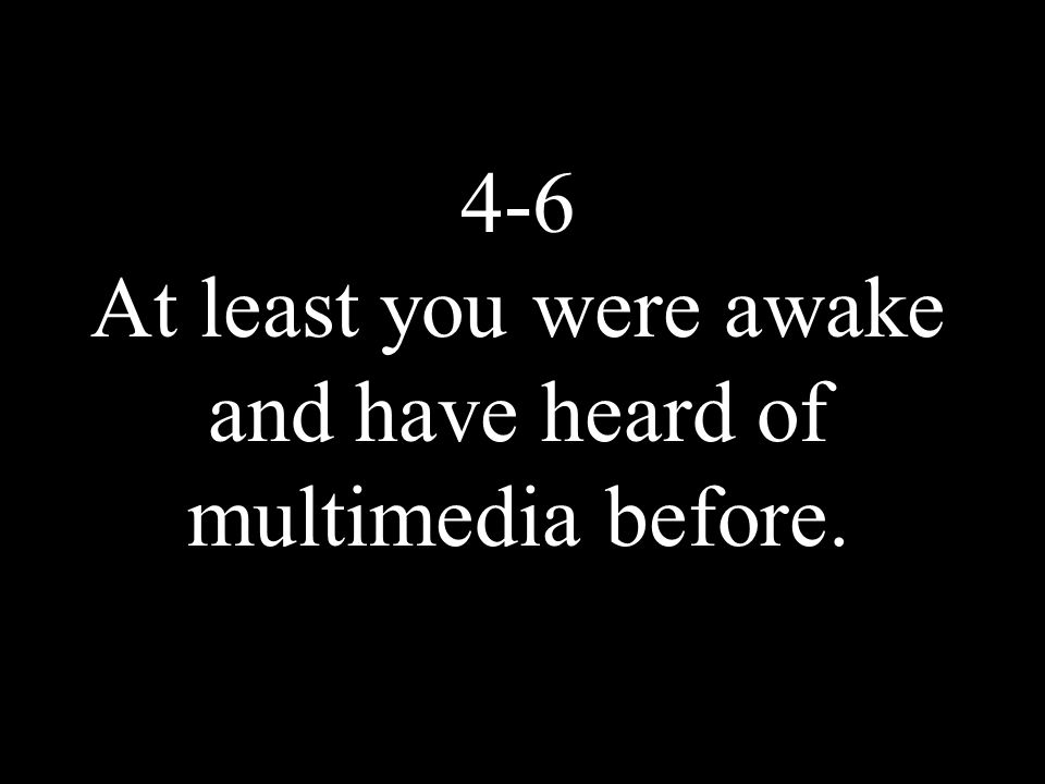 4-6 At least you were awake and have heard of multimedia before.